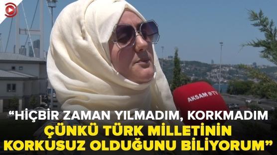 """""""Hiçbir zaman yılmadım, korkmadım çünkü Türk milletinin korkusuz olduğunu biliyorum"""""""