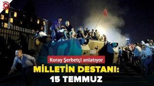 Milletin destanı: 15 Temmuz... Koray Şerbetçi anlatıyor