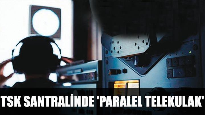 TSK santralinde 'Paralel telekulak'