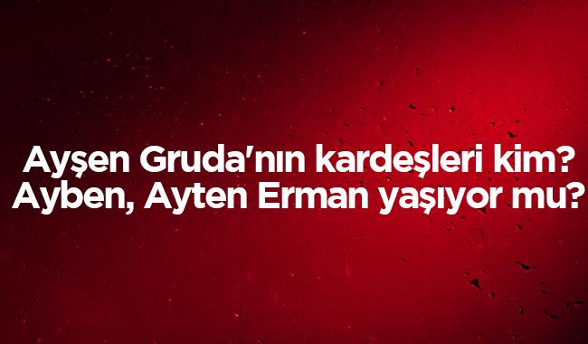 """Ayşen Gruda'nın kardeşleri Ayben, Ayten Erman öldü mü"""" Ayşen Gruda kardeşleri kimdir"""""""