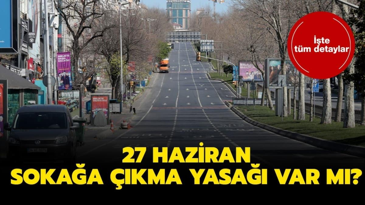 """27 Haziran sokağa çıkma yasağı var mı"""" 27 Haziran sokağa çıkma yasağı kaçta başlayacak, kaçta bitecek"""""""