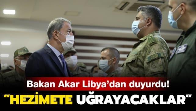 Bakan Akar Libya'dan duyurdu: Hezimete uğrayacaklar