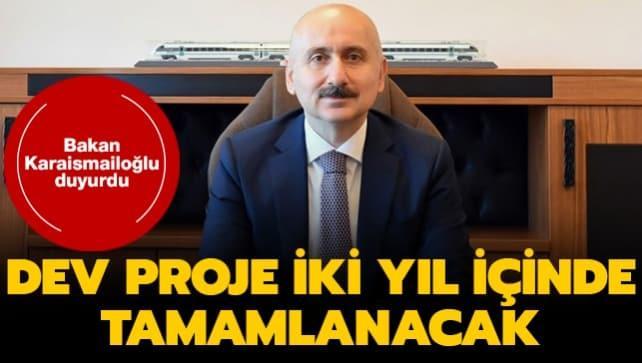 Bakan Karaismailoğlu duyurdu... Dev proje iki yıl içinde tamamlanacak