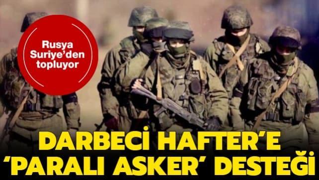 Darbeci Hafter'e 'paralı asker' desteği... Rusya Suriye'den topluyor