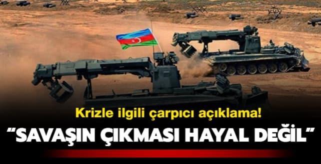 Azerbaycan-Ermenistan kriziyle ilgili çarpıcı açıklama: Savaşın çıkması hayal değil!
