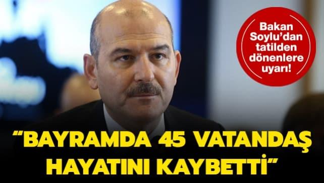 Bakan Soylu'dan tatilden dönenlere uyarı! 'Bayramda 45  vatandaş hayatını kaybetti'