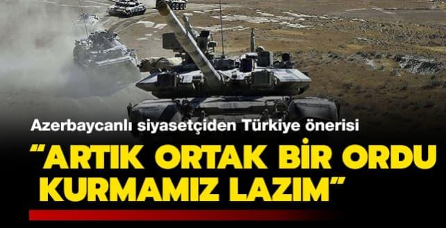 Azerbaycanlı siyasetçiden Türkiye önerisi: 'Artık ortak bir ordu kurmamız lazım'