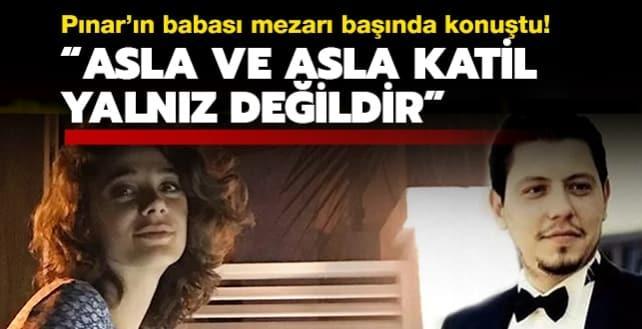 Pınar'ın babası mezarı başında konuştu: Asla ve asla katil yalnız değildir