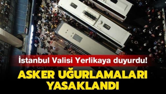 İstanbul Valisi Yerlikaya duyurdu: Asker uğurlamaları yasaklandı