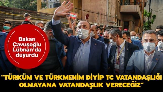 Bakan Çavuşoğlu Lübnan'da duyurdu: Türküm ve Türkmenim diyip TC vatandaşlığı olmayana vatandaşlık vereceğiz