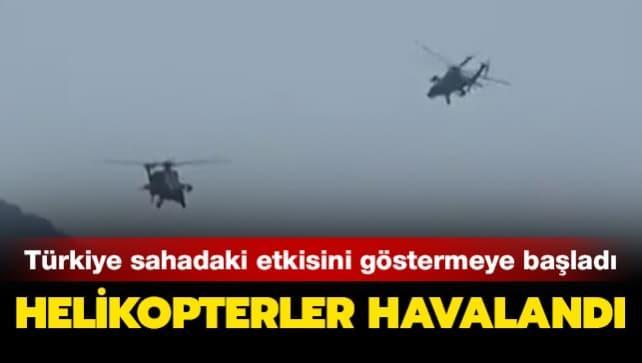 Türkiye sahadaki etkisini göstermeye başladı... Türk helikopterleri havalandı