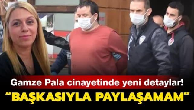 Gamze Pala cinayetinde yeni detaylar: Başkasıyla paylaşamam!