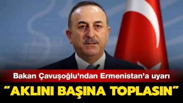 Bakan Çavuşoğlu'ndan Ermenistan'a uyarı: Aklını başına toplasın