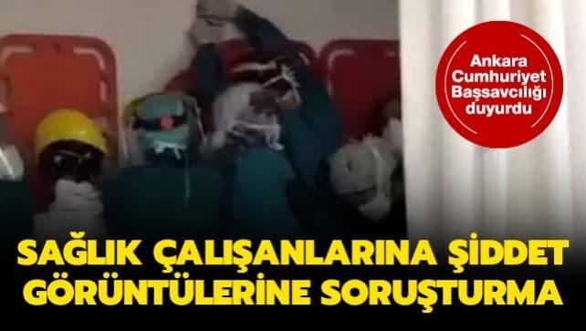 Ankara Cumhuriyet Başsavcılığı duyurdu: Sağlık çalışanlarına şiddet görüntülerine soruşturma