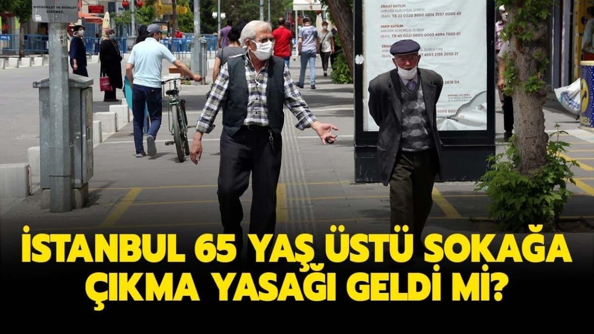 """İstanbul 65 yaş üstü sokağa çıkma yasağı geldi mi"""" 65 yaş üstü sokağa çıkma yasağı son durum bilgisi!"""