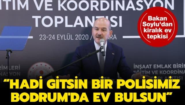 Bakan Soylu'dan kiralık ev tepkisi: Hadi gitsin bir polisimiz Bodrum'da ev bulsun