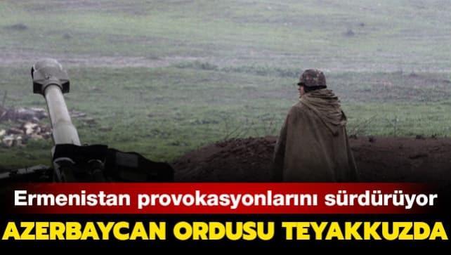 Ermenistan provokasyonlarını sürdürüyor: Azerbaycan ordusu teyakkuzda