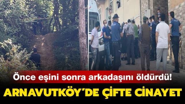 Arnavutköy'de çifte cinayet: Önce eşini sonra arkadaşını öldürdü