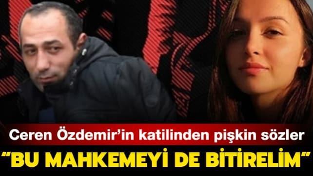 Ceren Özdemir'in katilinden pişkin sözler: Bu mahkemeyi de bitirelim