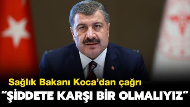 Sağlık Bakanı Koca'dan çağrı: Şiddete karşı bir olmalıyız
