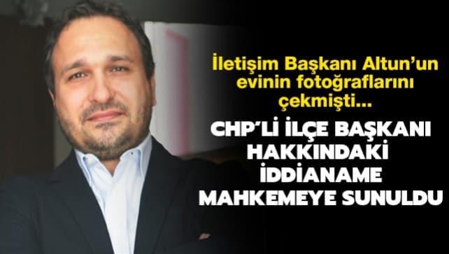 İletişim Başkanı Altun'un evinin fotoğraflarını çekmişti... CHP Üsküdar ilçe Başkanı hakkındaki iddianame mahkemeye sunuldu