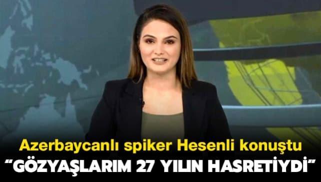 Azerbaycanlı spiker Hesenli konuştu: Gözyaşlarım 27 yılın hasretiydi