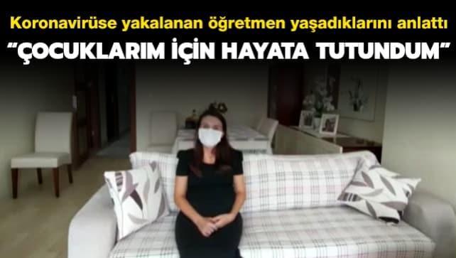 Koronavirüse yakalanan öğretmen yaşadıklarını anlattı: Çocuklarım için hayata tutundum