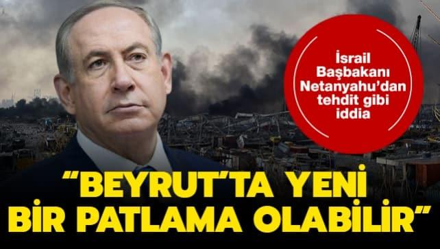 İsrail Başbakanı Netanyahu'dan tehdit gibi iddia: Beyrut'ta yeni bir patlama olabilir