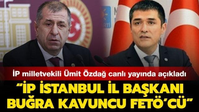 İP milletvekili Ümit Özdağ: İP İstanbul İl Başkanı Buğra Kavuncu FETÖ'cü