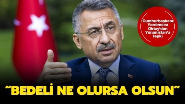 Cumhurbaşkanı Yardımcısı Oktay'dan Yunanistan'a tepki: Bedeli ne olursa olsun
