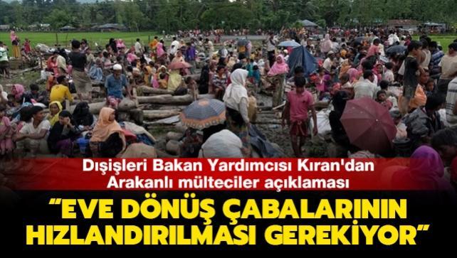 Dışişleri Bakan Yardımcısı Kıran'dan Arakanlı mülteciler açıklaması: Eve dönüş çabalarının hızlandırılması gerekiyor