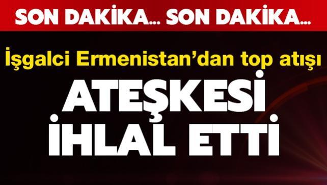 İşgalci Ermenistan ateşkesi ihlal etti