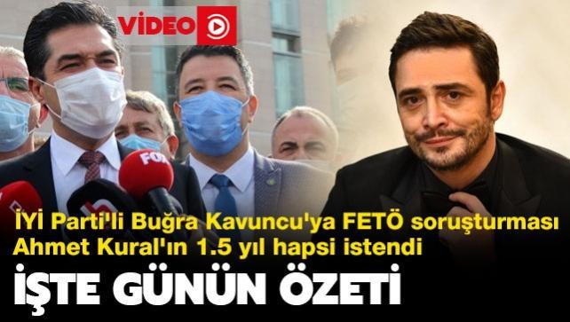 İYİ Parti'li Buğra Kavuncu'ya FETÖ soruşturması... Ahmet Kural'ın 1.5 yıl hapsi istendi... İşte günün özeti