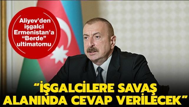 Azerbaycan Cumhurbaşkanı Aliyev'den işgalci Ermenistan'a 'Berde' ultimatomu: İşgalcilere savaş alanında cevap verilecek