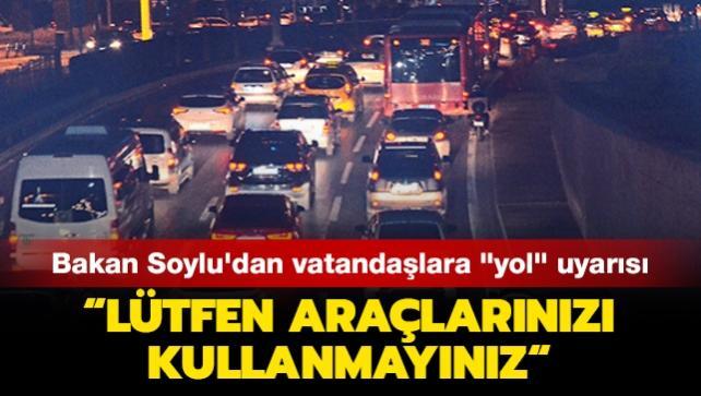 Bakan Soylu'dan vatandaşlara 'yol' uyarısı: Lütfen araçlarınızı kullanmayınız