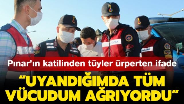 """Pınar'ın katilinden tüyler ürperten ifadeler: """"Uyandığımda tüm vücudum ağrıyordu"""""""