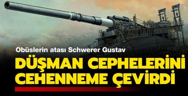 Düşman cephelerini cehenneme çevirdi: Obüslerin atası Schwerer Gustav