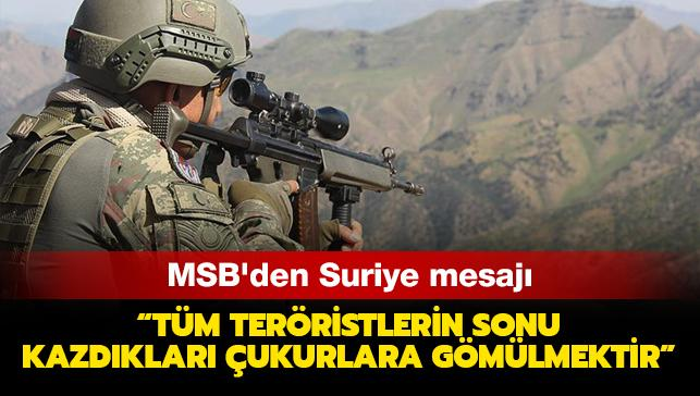 Milli Savunma Bakanlığından Suriye mesajı: Tüm teröristlerin sonu, kazdıkları çukurlara gömülmektir