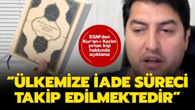 EGM'den Kur'an-ı Kerim yırtan kişi hakkında açıklama: Ülkemize iade süreci takip edilmektedir