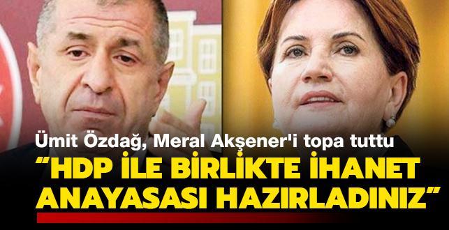 Ümit Özdağ, Meral Akşener'i topa tuttu! 'HDP ile birlikte ihanet anayasası hazırladınız'