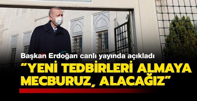 Başkan Erdoğan canlı yayında açıkladı: Yeni tedbirleri almaya mecburuz, alacağız