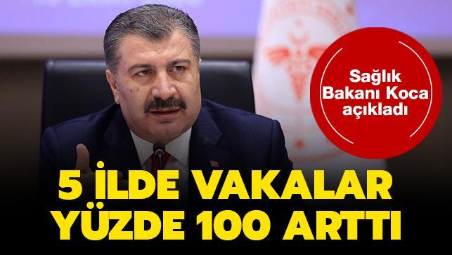 Sağlık Bakanı Koca açıkladı.. 5 ilde vakalar yüzde 100 arttı