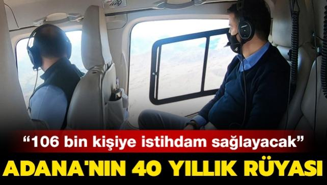Adana'nın 40 yıllık rüyası: 106 bin kişiye istihdam sağlayacak