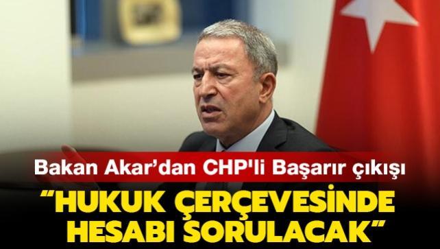 Bakan Akar'dan CHP'li vekil Başarır'ın sözlerine tepki: Hesabı sorulacak