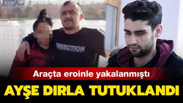 Araçta eroinle yakalanmıştı: Kadir Şeker'in kurtardığı Ayşe Dırla tutuklandı
