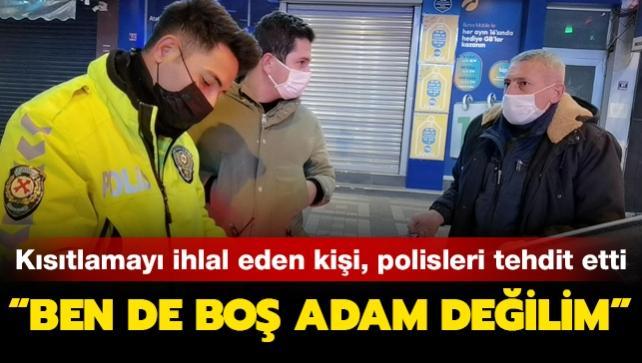 Kısıtlamayı ihlal eden kişi, polis ekiplerini tehdit etti: Ben de boş adam değilim, bu cezayı bozdururum