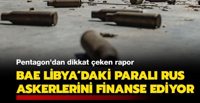 Pentagon'dan dikkat çeken rapor: BAE, Libya'daki paralı Rus askerlerini finanse ediyor