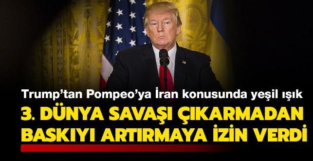 Trump'tan Pompeo'ya İran konusunda yeşil ışık: 3. Dünya Savaşı çıkarmadan İran'a baskıyı artırmaya izin verdi