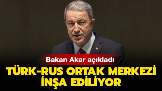 Bakan Akar: Türk-Rus Ortak Merkezi'nin inşaatı yapılıyor