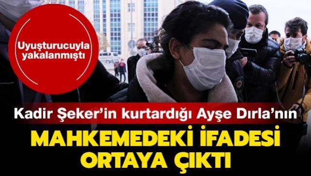 Uyuşturucuyla yakalanmıştı: Kadir Şeker'in kurtardığı Ayşe Dırla'nın mahkemedeki ifadesi ortaya çıktı